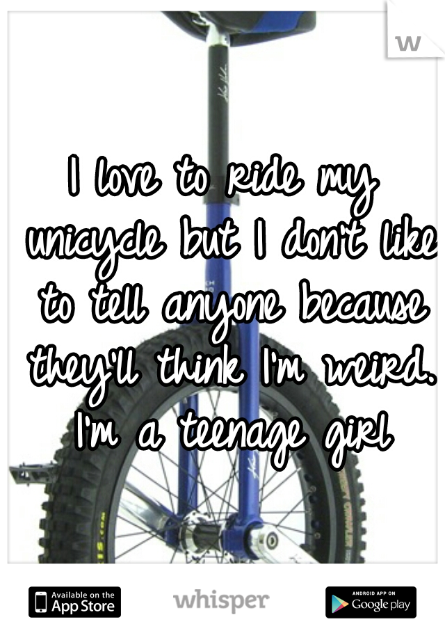 I love to ride my unicycle but I don't like to tell anyone because they'll think I'm weird. I'm a teenage girl