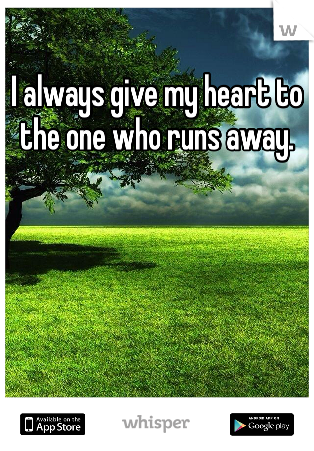 I always give my heart to the one who runs away.