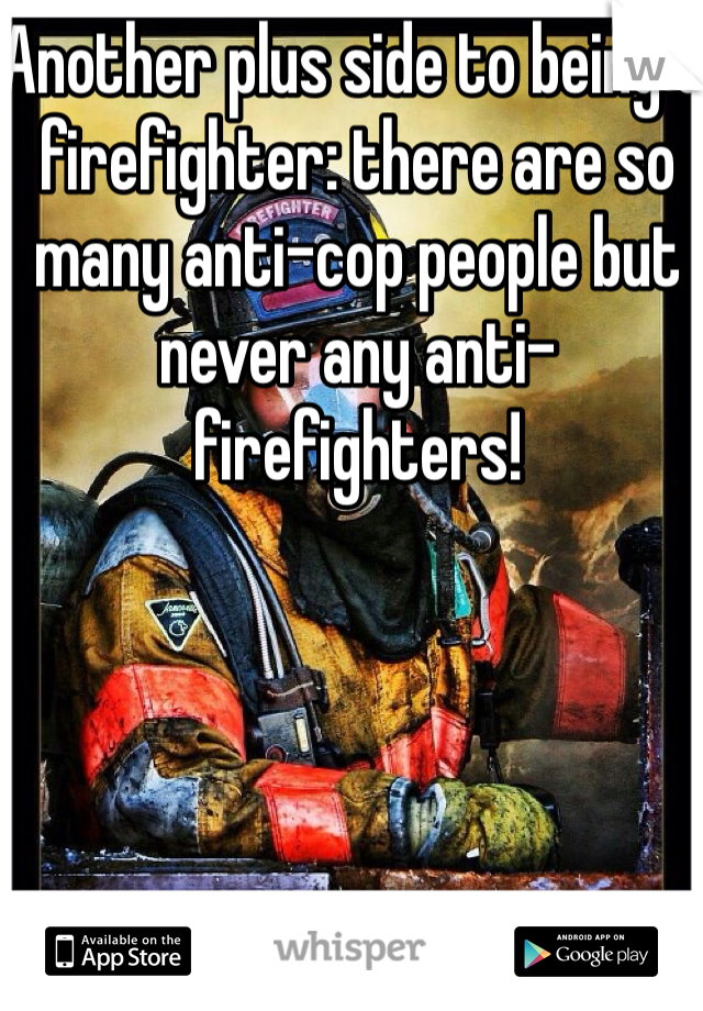 Another plus side to being a firefighter: there are so many anti-cop people but never any anti-firefighters!