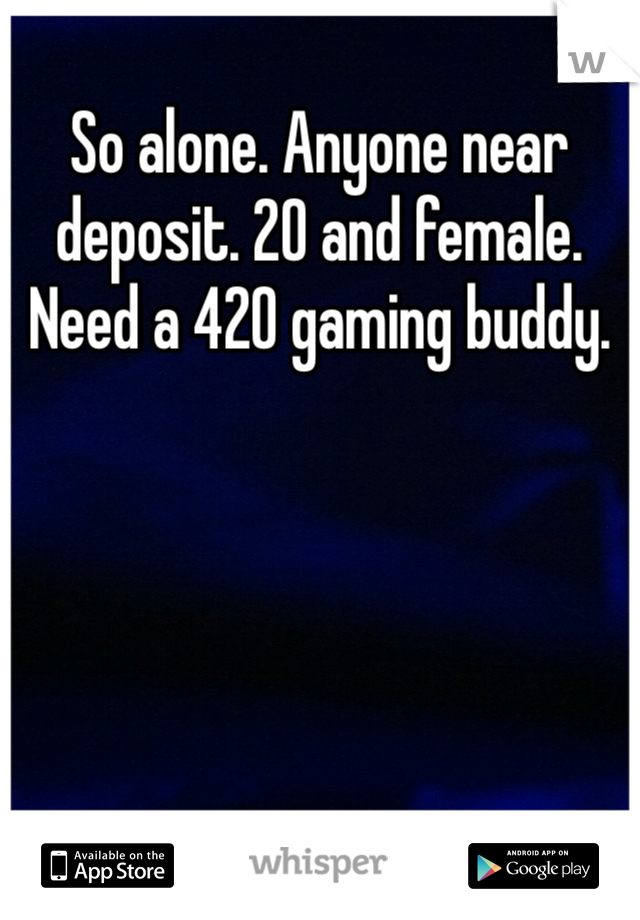 So alone. Anyone near deposit. 20 and female. Need a 420 gaming buddy.
