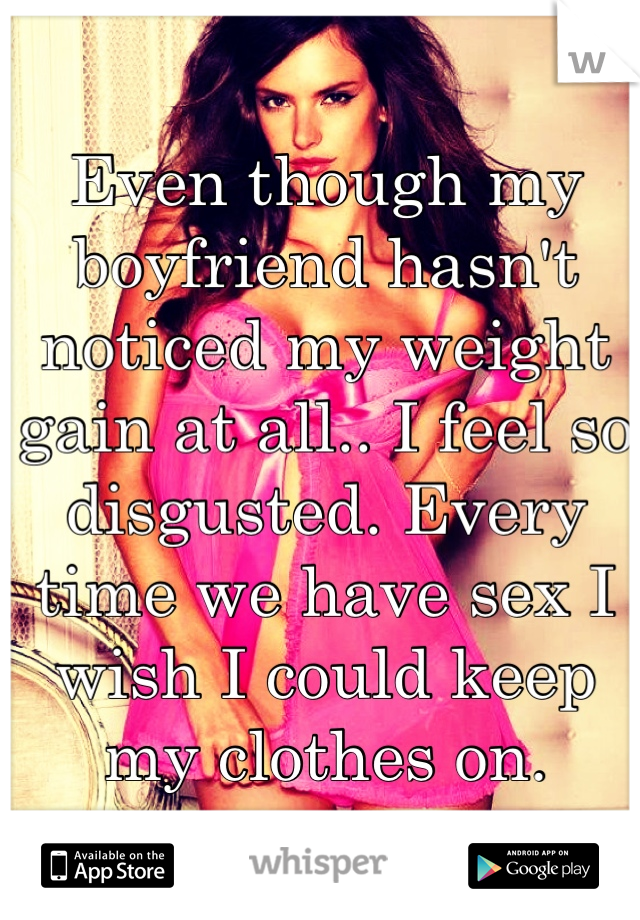 Even though my boyfriend hasn't noticed my weight gain at all.. I feel so disgusted. Every time we have sex I wish I could keep my clothes on.