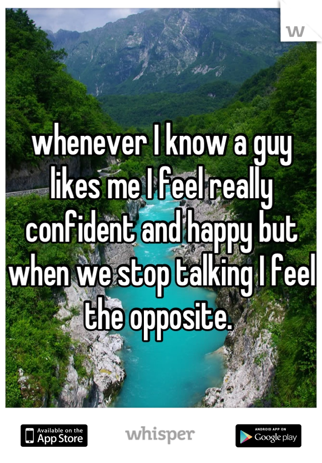 whenever I know a guy likes me I feel really confident and happy but when we stop talking I feel the opposite.