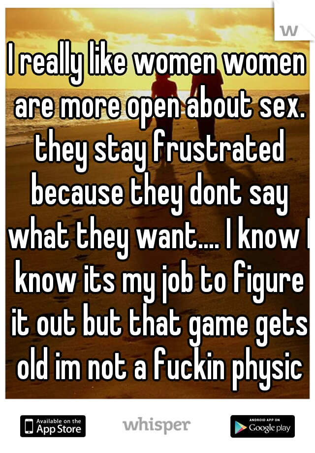 I really like women women are more open about sex. they stay frustrated because they dont say what they want.... I know I know its my job to figure it out but that game gets old im not a fuckin physic