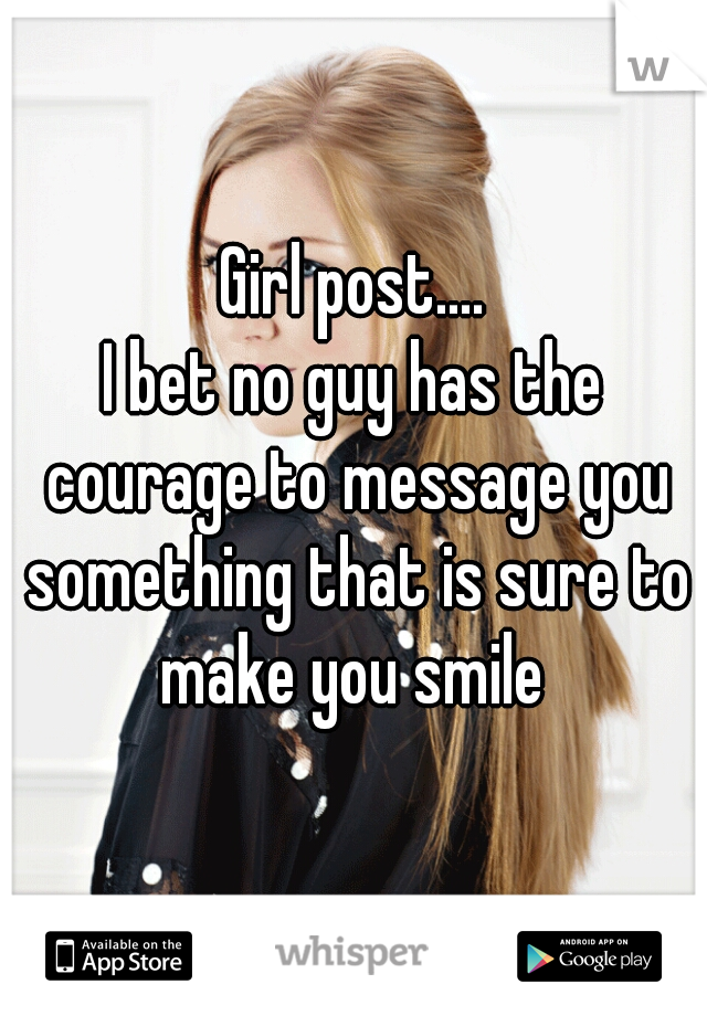 Girl post.... I bet no guy has the courage to message you something that is sure to make you smile