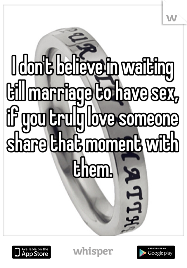 I don't believe in waiting till marriage to have sex, if you truly love someone share that moment with them.