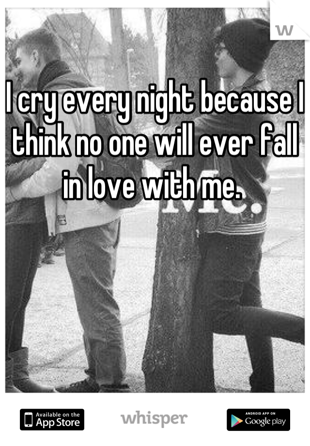 I cry every night because I think no one will ever fall in love with me.
