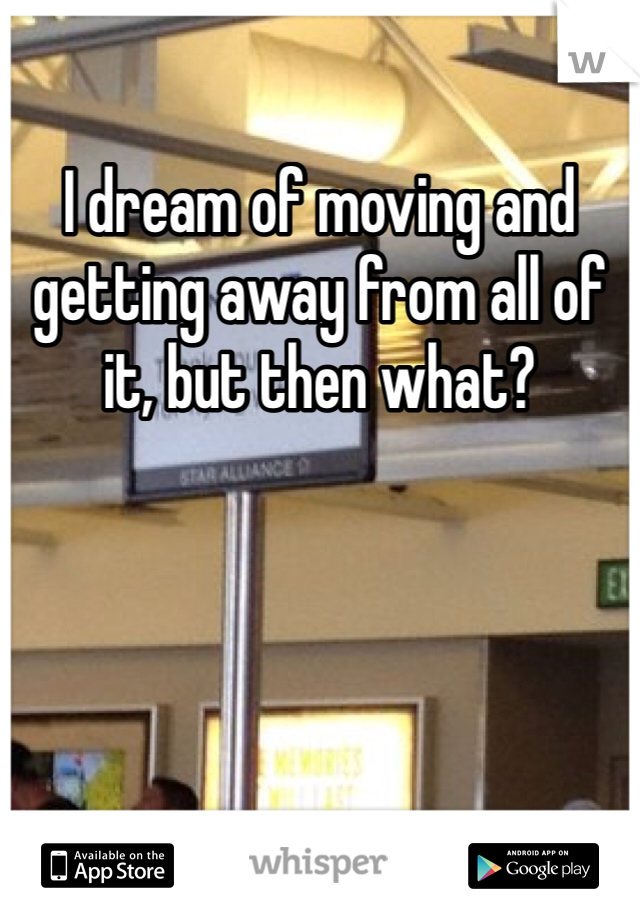 I dream of moving and getting away from all of it, but then what?