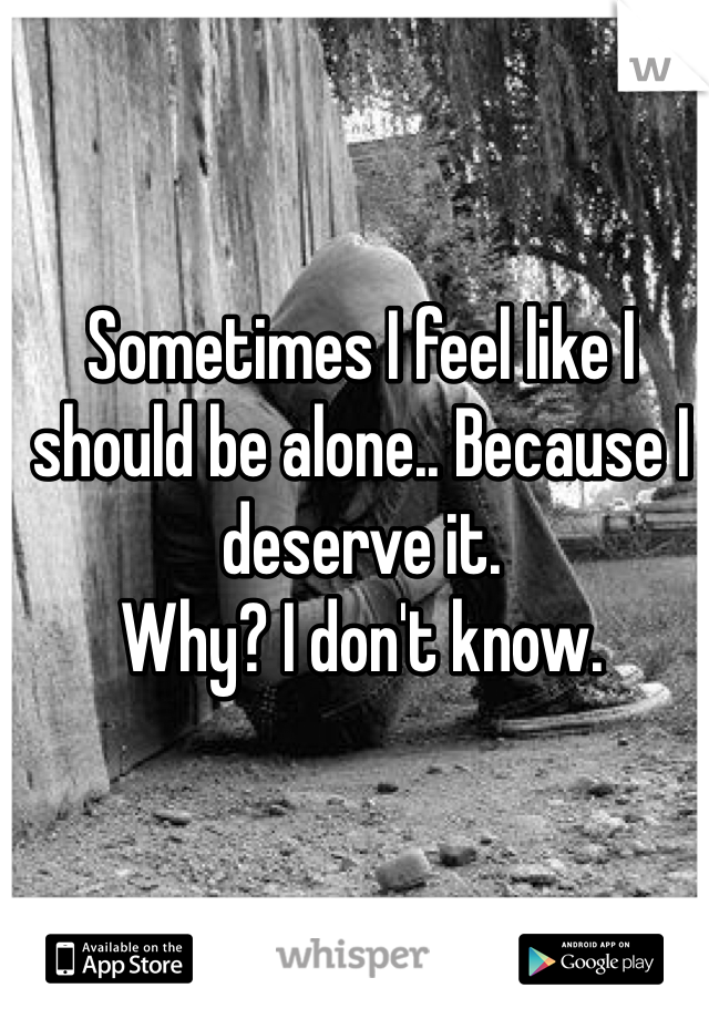 Sometimes I feel like I should be alone.. Because I deserve it.  Why? I don't know.