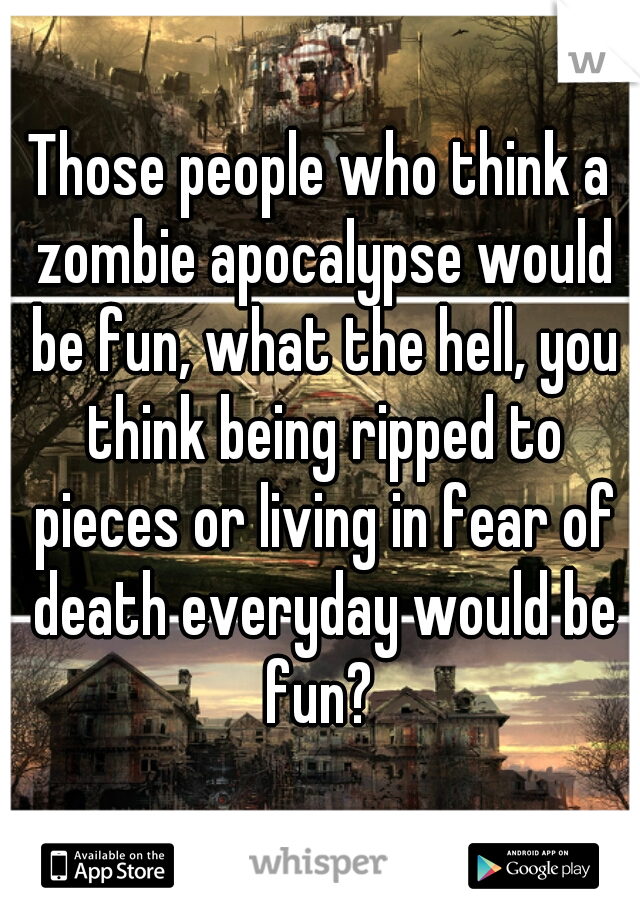 Those people who think a zombie apocalypse would be fun, what the hell, you think being ripped to pieces or living in fear of death everyday would be fun?
