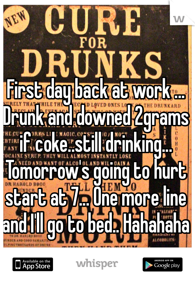 First day back at work ... Drunk and downed 2grams if coke..still drinking... Tomorrow's going to hurt start at 7... One more line and I'll go to bed.. Hahahaha