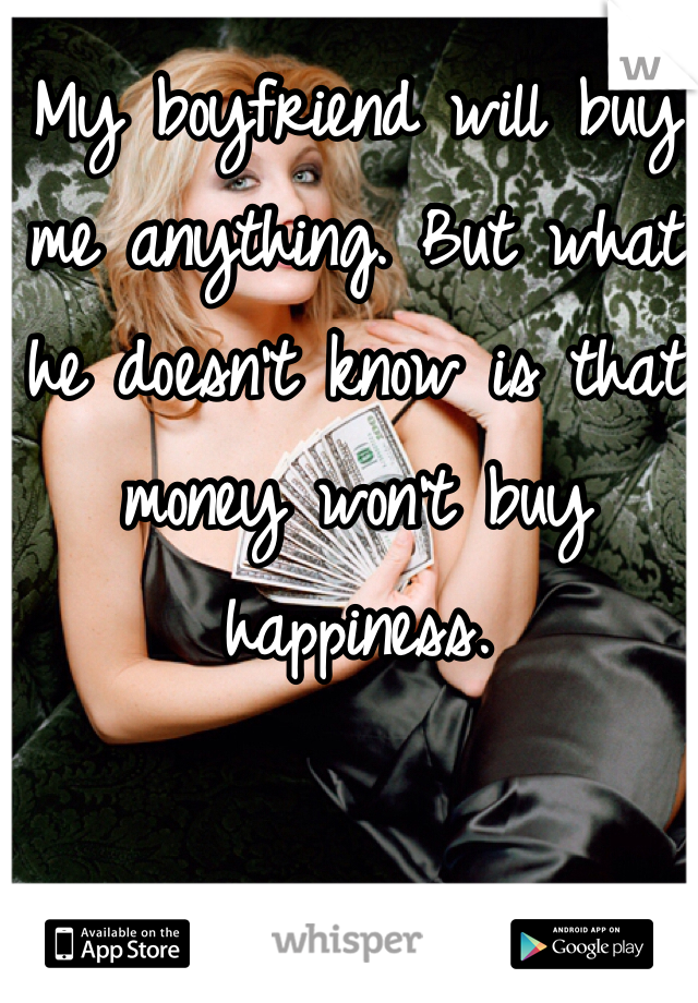My boyfriend will buy me anything. But what he doesn't know is that money won't buy happiness.