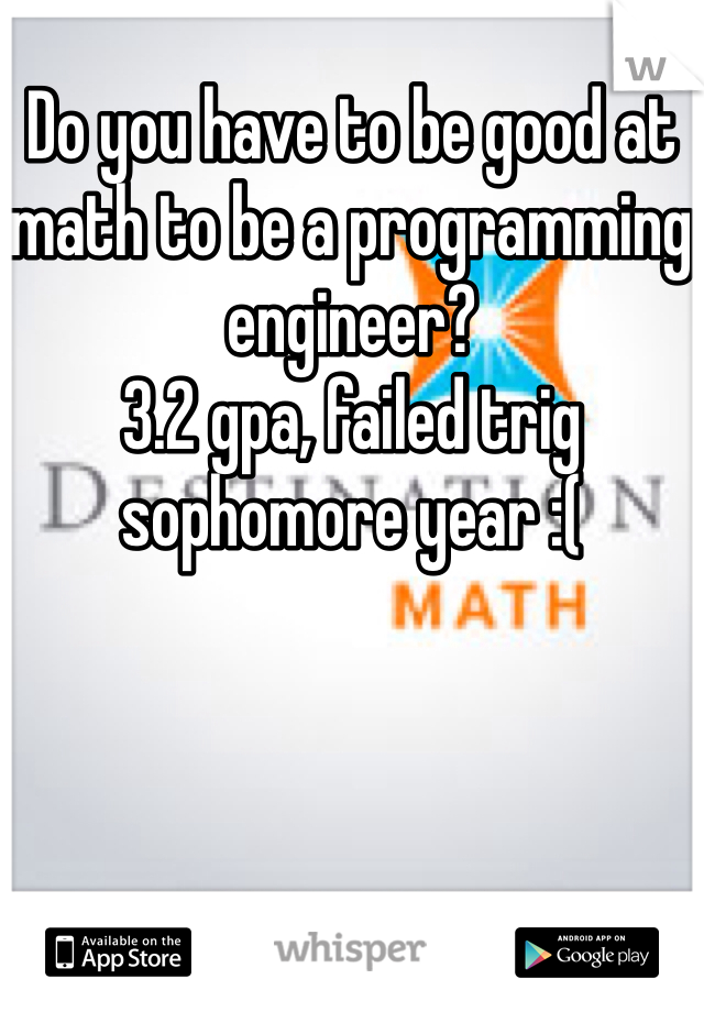 Do you have to be good at math to be a programming engineer? 3.2 gpa, failed trig sophomore year :(