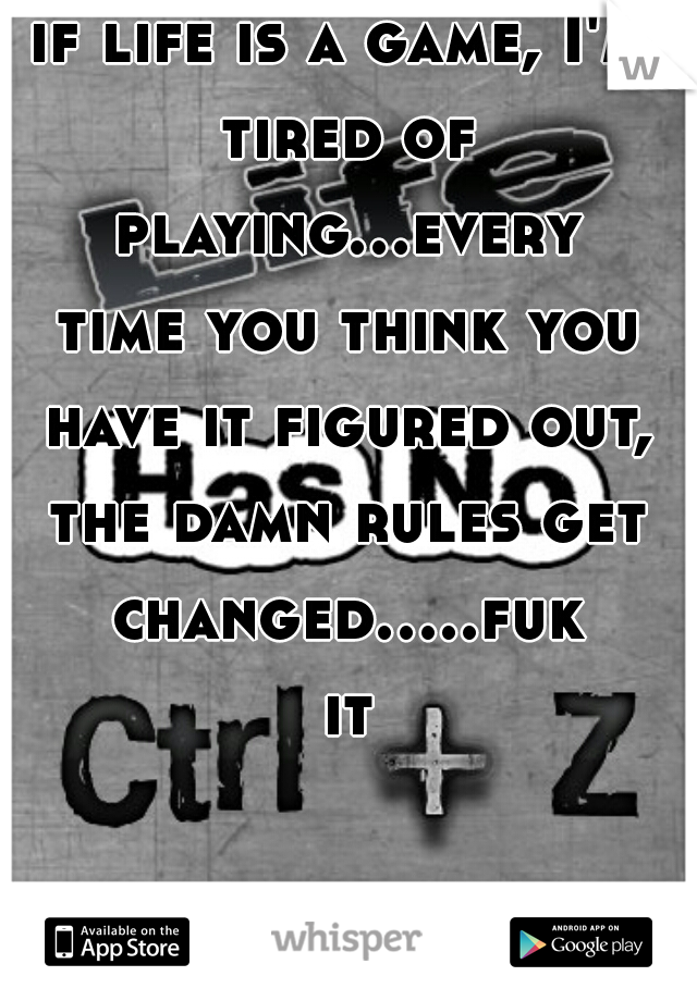 if life is a game, I'm tired of playing...every time you think you have it figured out, the damn rules get changed.....fuk it