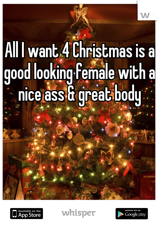 All I want 4 Christmas is a good looking female with a nice ass & great body