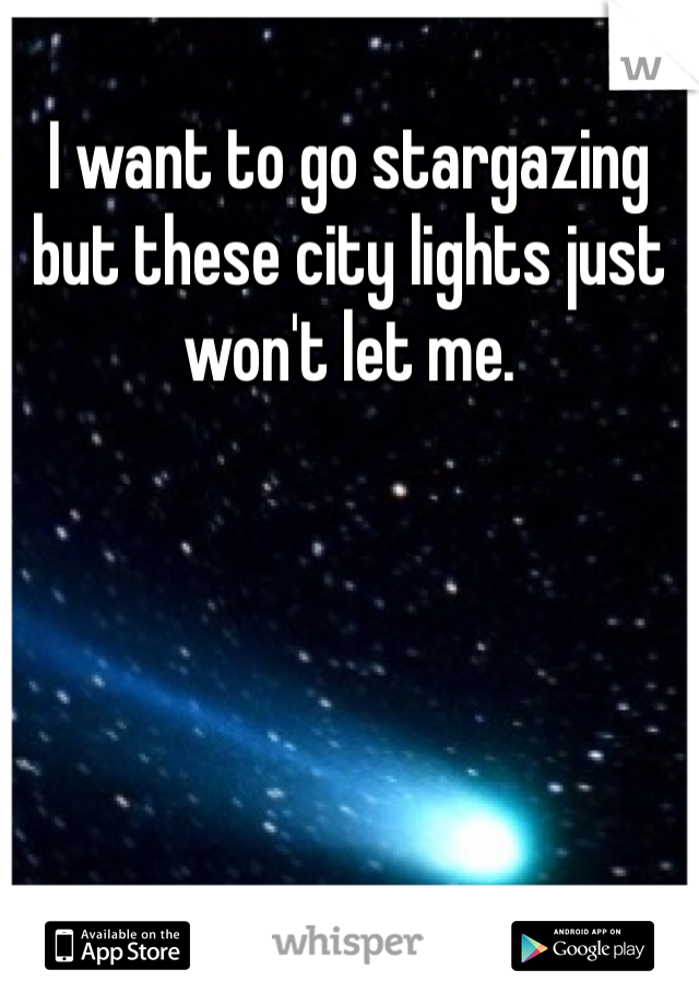 I want to go stargazing but these city lights just won't let me.