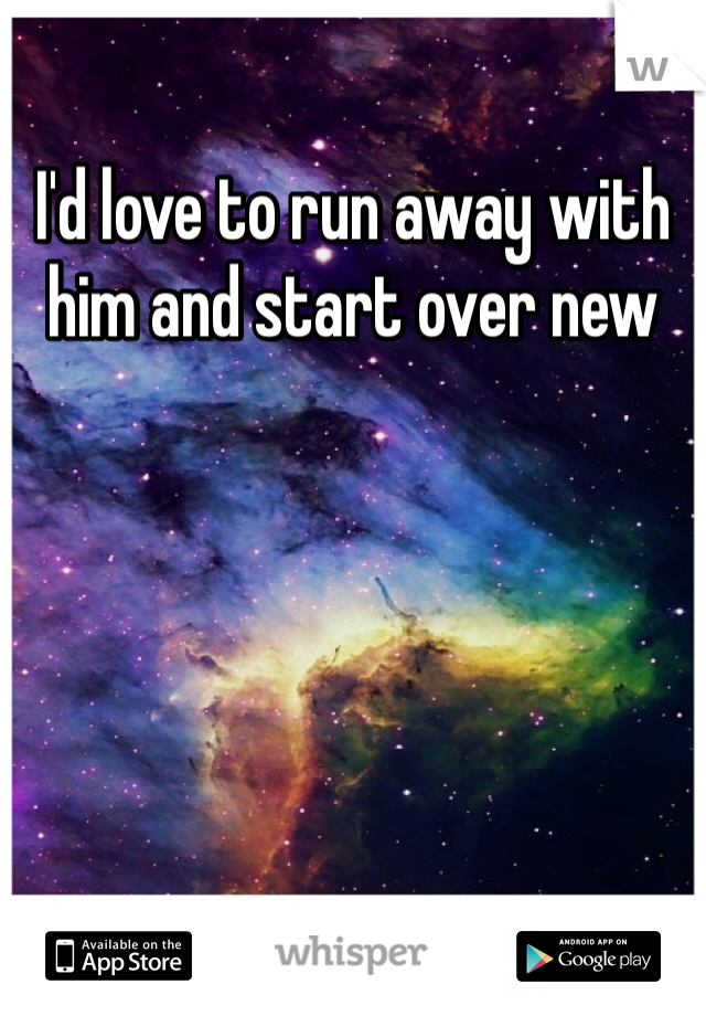 I'd love to run away with him and start over new