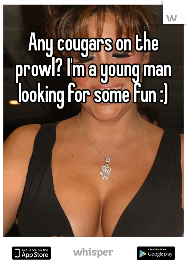 Any cougars on the prowl? I'm a young man looking for some fun :)
