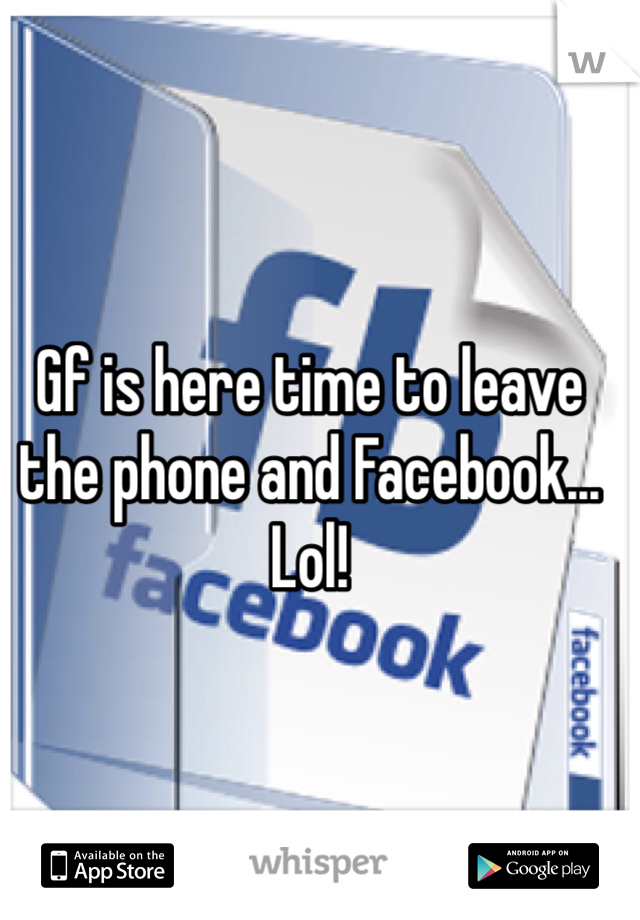 Gf is here time to leave the phone and Facebook... Lol!
