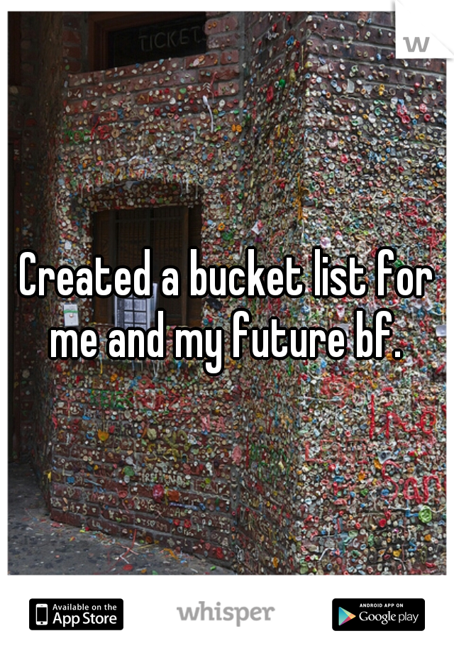 Created a bucket list for me and my future bf.