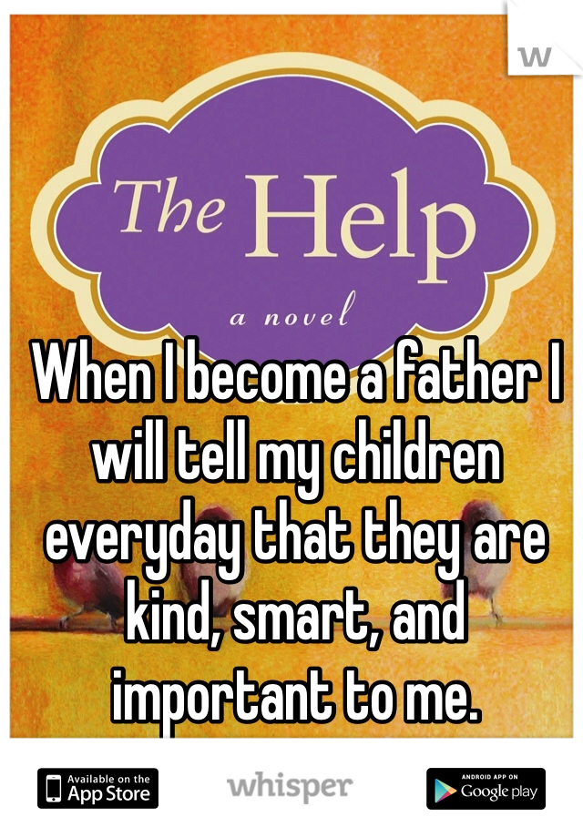 When I become a father I will tell my children everyday that they are kind, smart, and important to me.