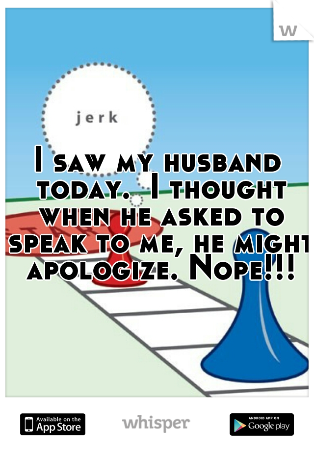 I saw my husband today.  I thought when he asked to speak to me, he might apologize. Nope!!!