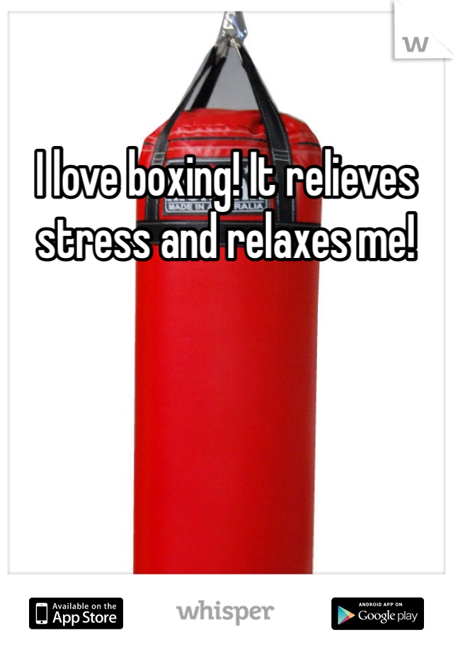 I love boxing! It relieves stress and relaxes me!