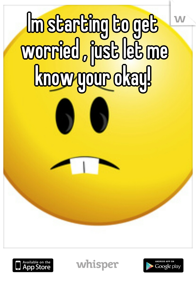 Im starting to get worried , just let me know your okay!
