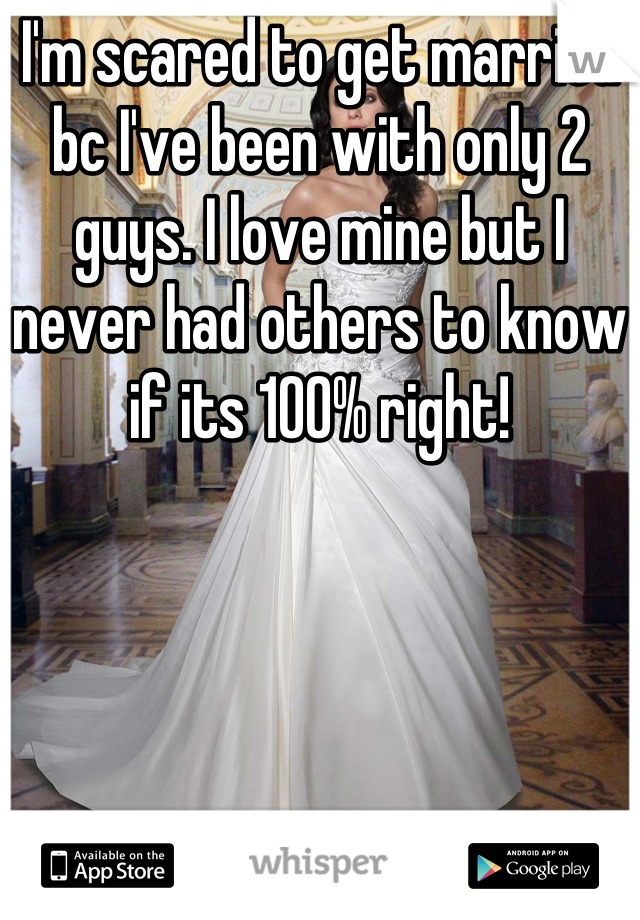 I'm scared to get married bc I've been with only 2 guys. I love mine but I never had others to know if its 100% right!