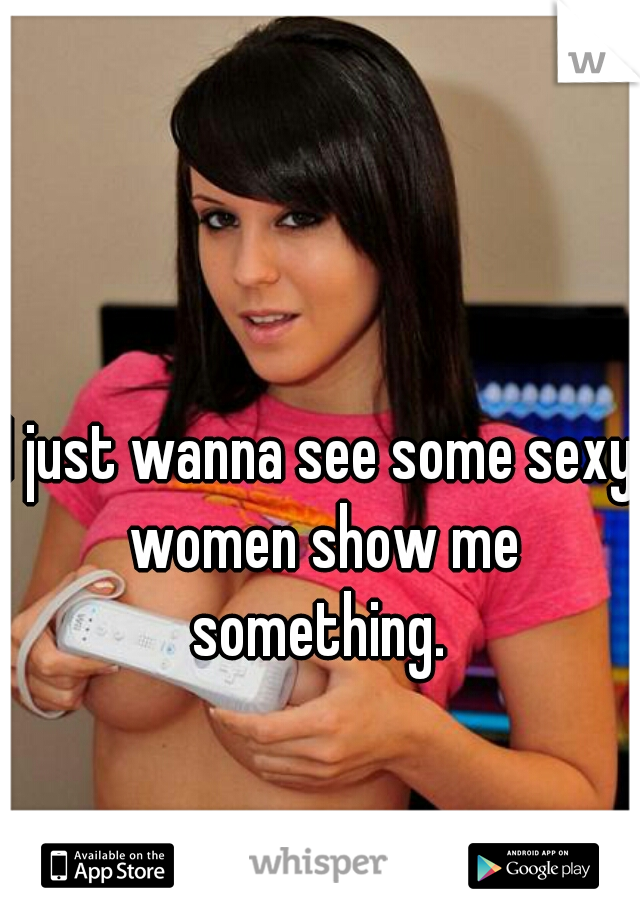 I just wanna see some sexy women show me something.