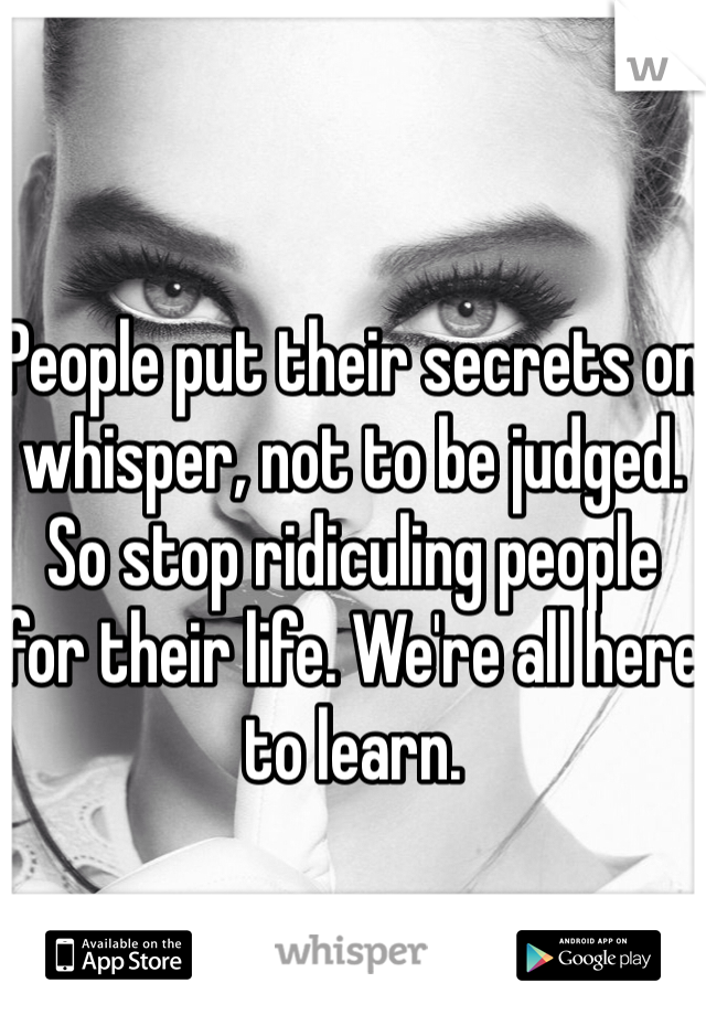 People put their secrets on whisper, not to be judged. So stop ridiculing people for their life. We're all here to learn.