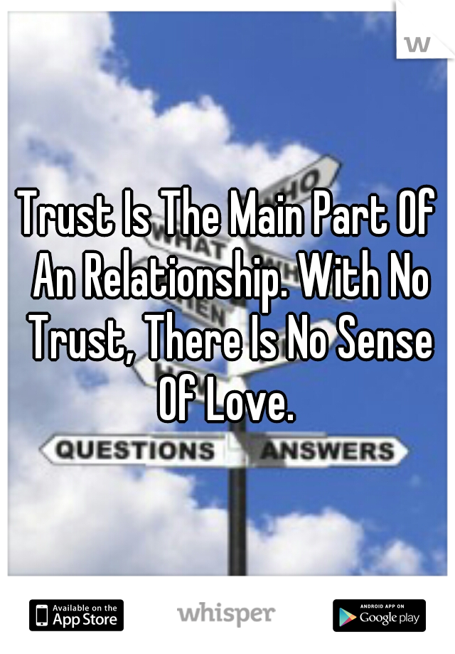 Trust Is The Main Part Of An Relationship. With No Trust, There Is No Sense Of Love.