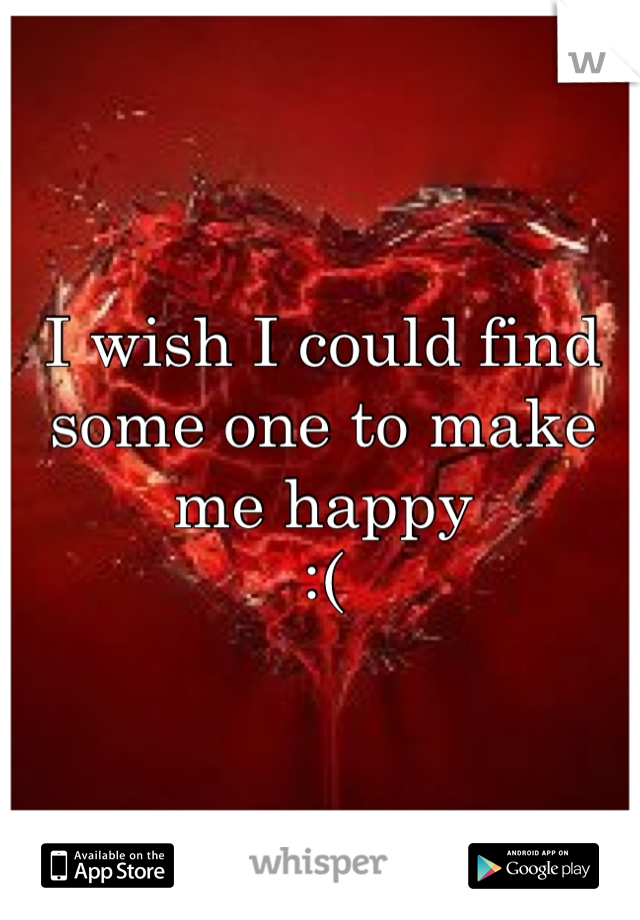I wish I could find some one to make me happy :(