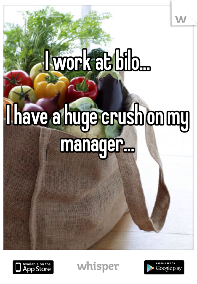I work at bilo...   I have a huge crush on my manager...