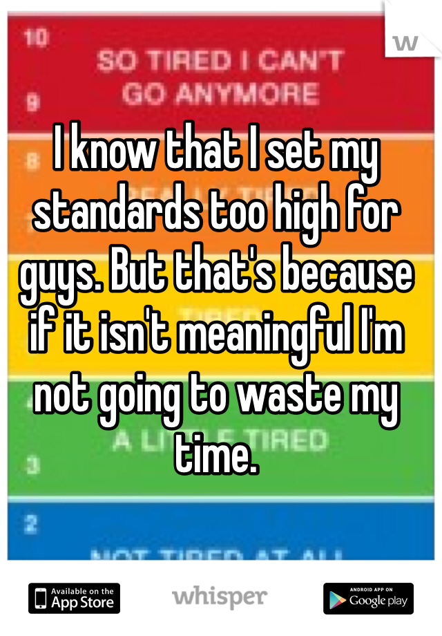 I know that I set my standards too high for guys. But that's because if it isn't meaningful I'm not going to waste my time.