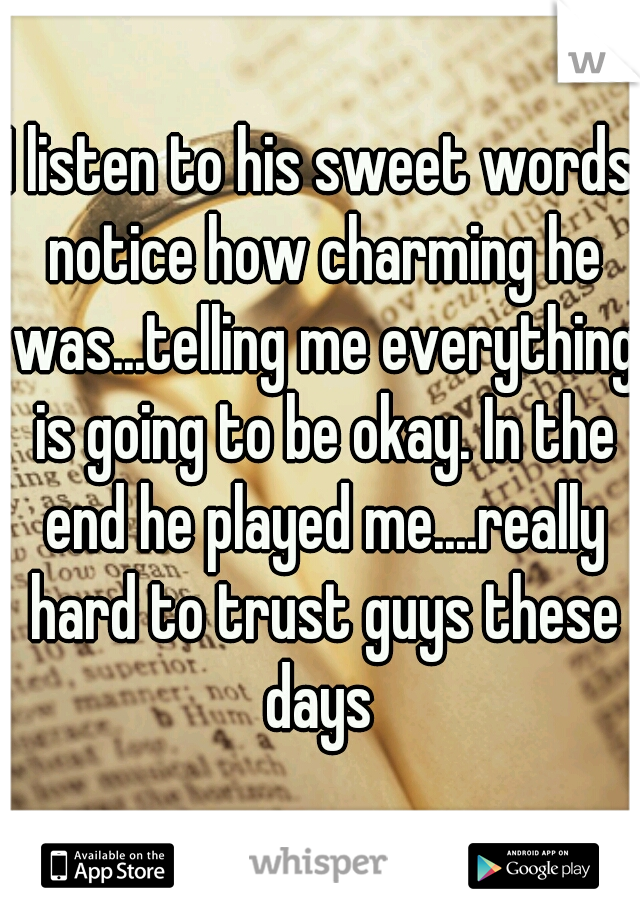 I listen to his sweet words notice how charming he was...telling me everything is going to be okay. In the end he played me....really hard to trust guys these days