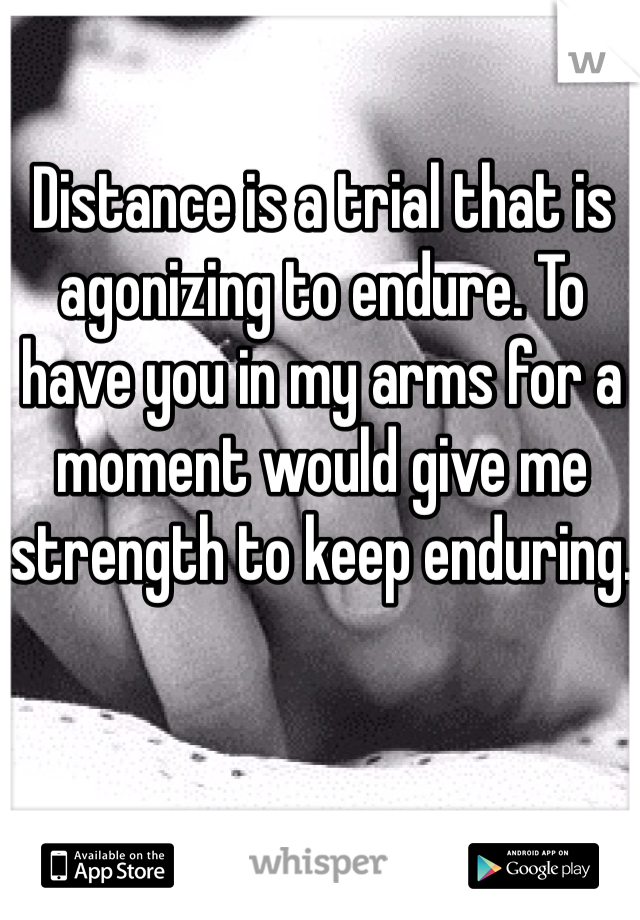 Distance is a trial that is agonizing to endure. To have you in my arms for a moment would give me strength to keep enduring.