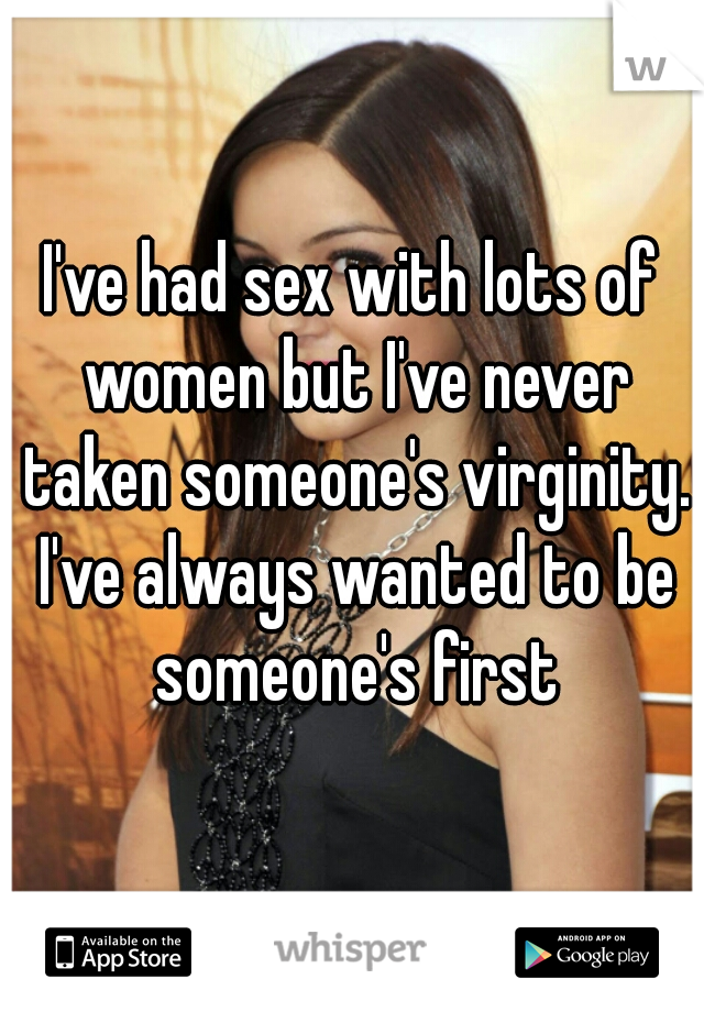 I've had sex with lots of women but I've never taken someone's virginity. I've always wanted to be someone's first