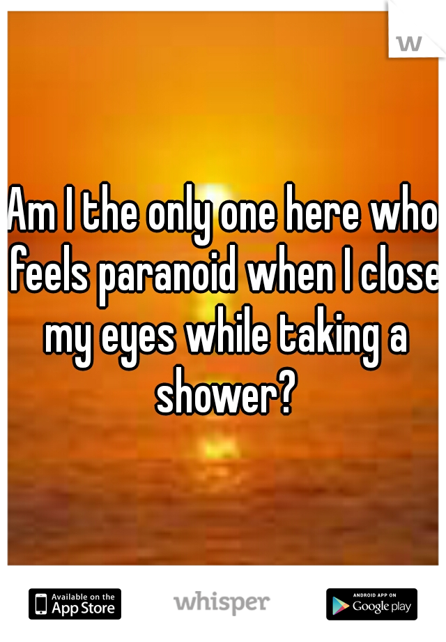 Am I the only one here who feels paranoid when I close my eyes while taking a shower?