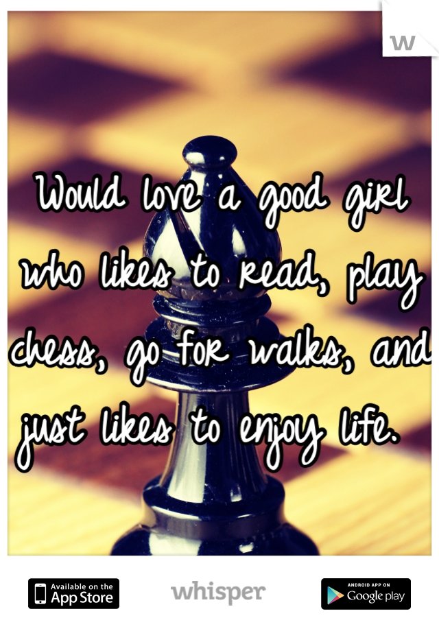 Would love a good girl who likes to read, play chess, go for walks, and just likes to enjoy life.
