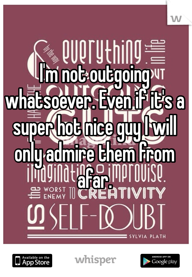 I'm not outgoing whatsoever. Even if it's a super hot nice guy I will only admire them from afar.