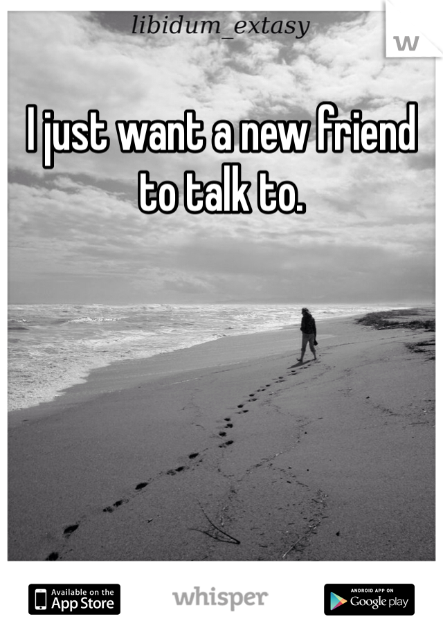 I just want a new friend to talk to.
