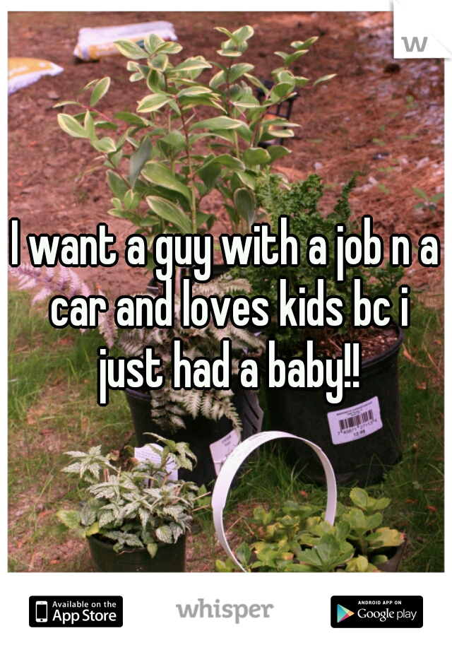 I want a guy with a job n a car and loves kids bc i just had a baby!!