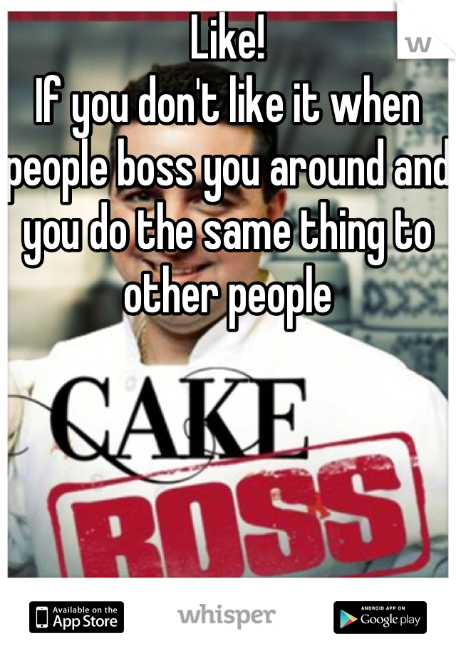 Like! If you don't like it when people boss you around and you do the same thing to other people