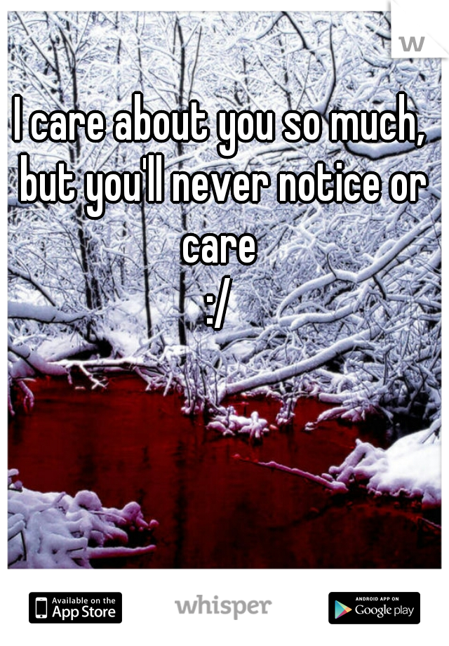 I care about you so much, but you'll never notice or care  :/