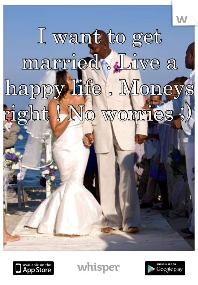 I want to get married . Live a happy life . Moneys right ! No worries ;)