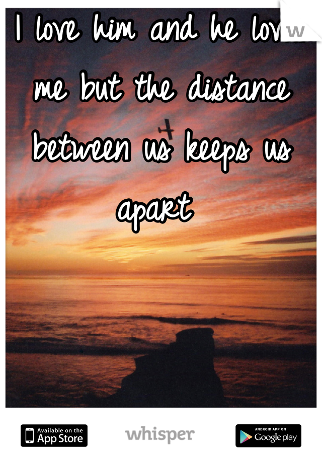 I love him and he loves me but the distance between us keeps us apart