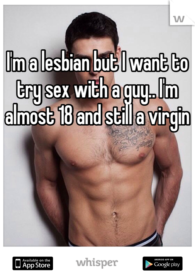 I'm a lesbian but I want to try sex with a guy.. I'm almost 18 and still a virgin