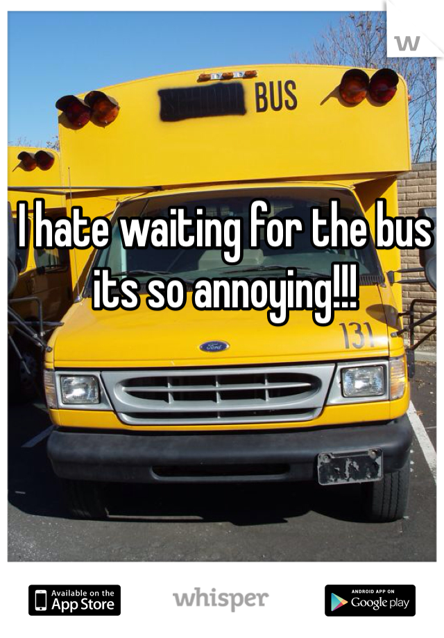I hate waiting for the bus its so annoying!!!