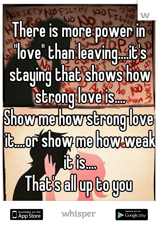 """There is more power in """"love"""" than leaving....it's staying that shows how strong love is.... Show me how strong love it....or show me how weak it is.... That's all up to you"""