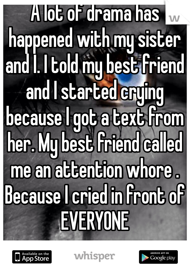 A lot of drama has happened with my sister and I. I told my best friend and I started crying because I got a text from her. My best friend called me an attention whore . Because I cried in front of EVERYONE